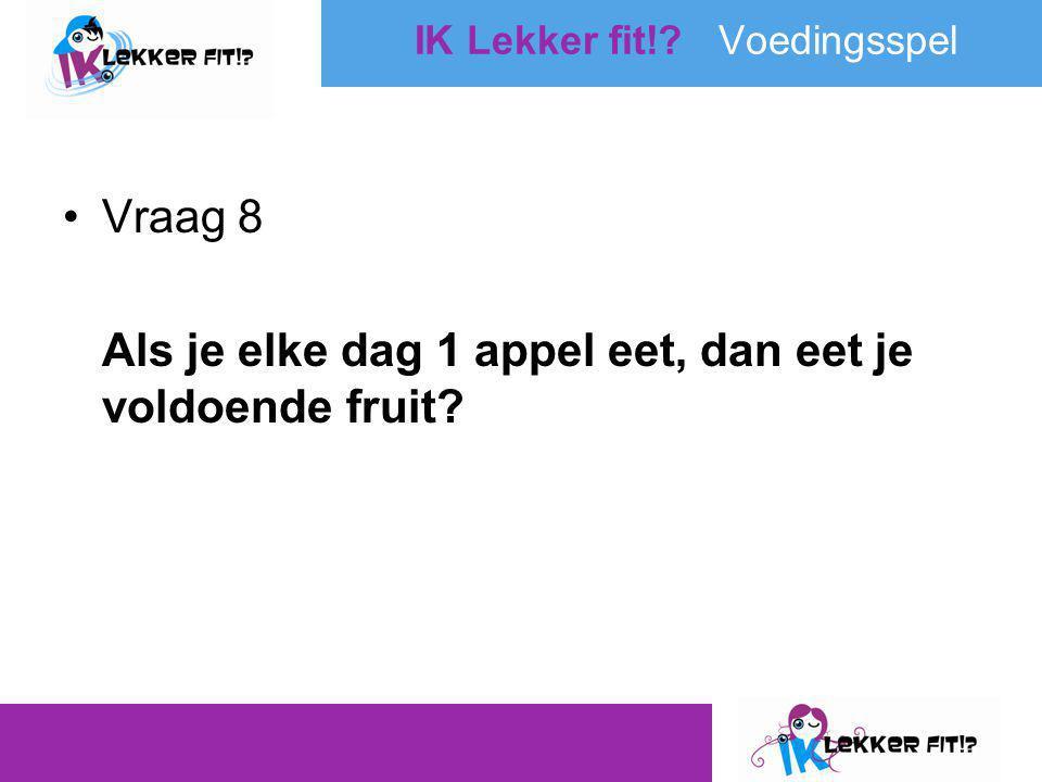 •Vraag 8 Als je elke dag 1 appel eet, dan eet je voldoende fruit? IK Lekker fit!? Voedingsspel