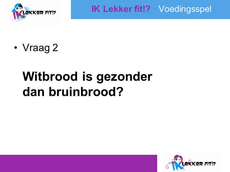 •Vraag 2 Witbrood is gezonder dan bruinbrood? IK Lekker fit!? Voedingsspel