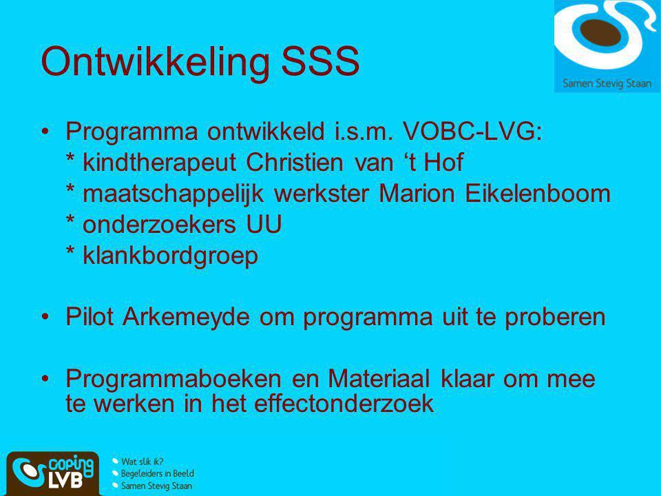 Ontwikkeling SSS •Programma ontwikkeld i.s.m. VOBC-LVG: * kindtherapeut Christien van 't Hof * maatschappelijk werkster Marion Eikelenboom * onderzoek