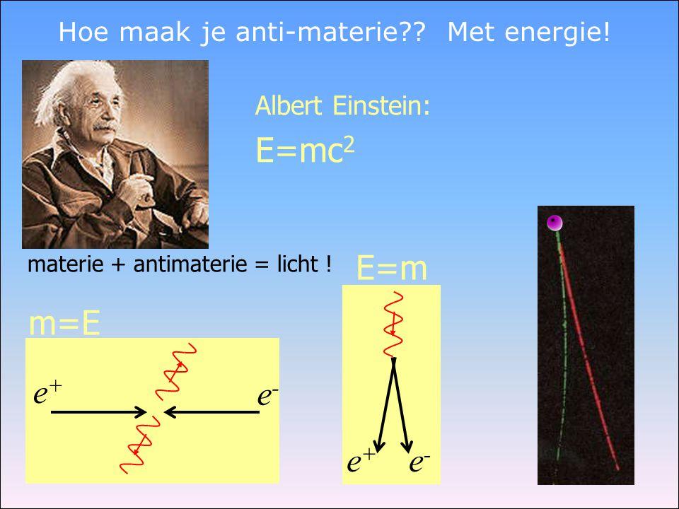 Hoe maak je anti-materie?? Met energie! e+e+ e-e- Albert Einstein: E=mc 2 materie + antimaterie = licht ! e+e+ e-e- E=m m=E