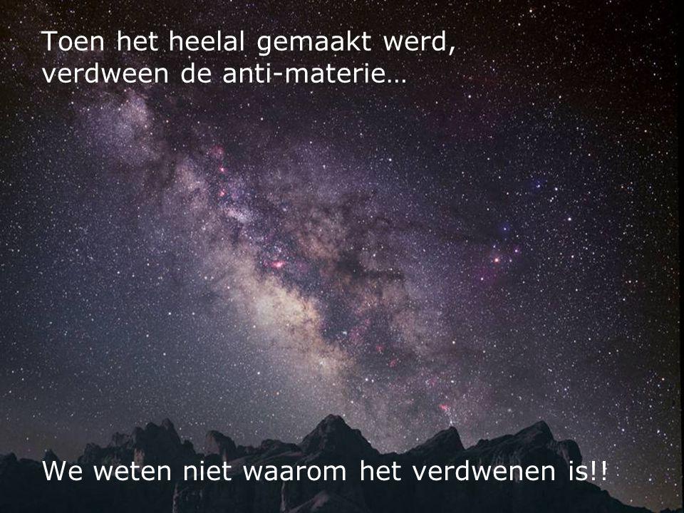 Toen het heelal gemaakt werd, verdween de anti-materie… We weten niet waarom het verdwenen is!!