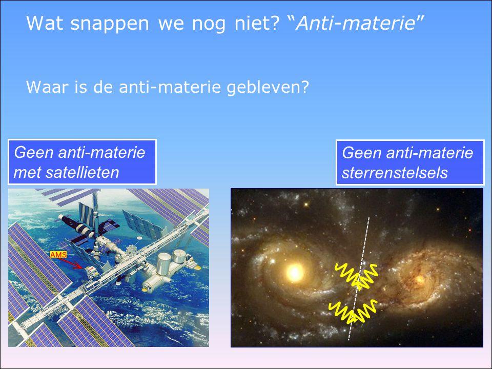 """Wat snappen we nog niet? """"Anti-materie"""" Waar is de anti-materie gebleven? Geen anti-materie met satellieten Geen anti-materie sterrenstelsels"""
