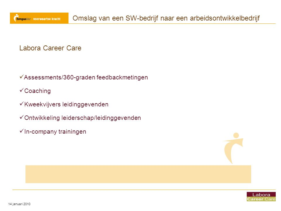 Omslag van een SW-bedrijf naar een arbeidsontwikkelbedrijf 14 januari 2010 Labora Career Care  Assessments/360-graden feedbackmetingen  Coaching  K
