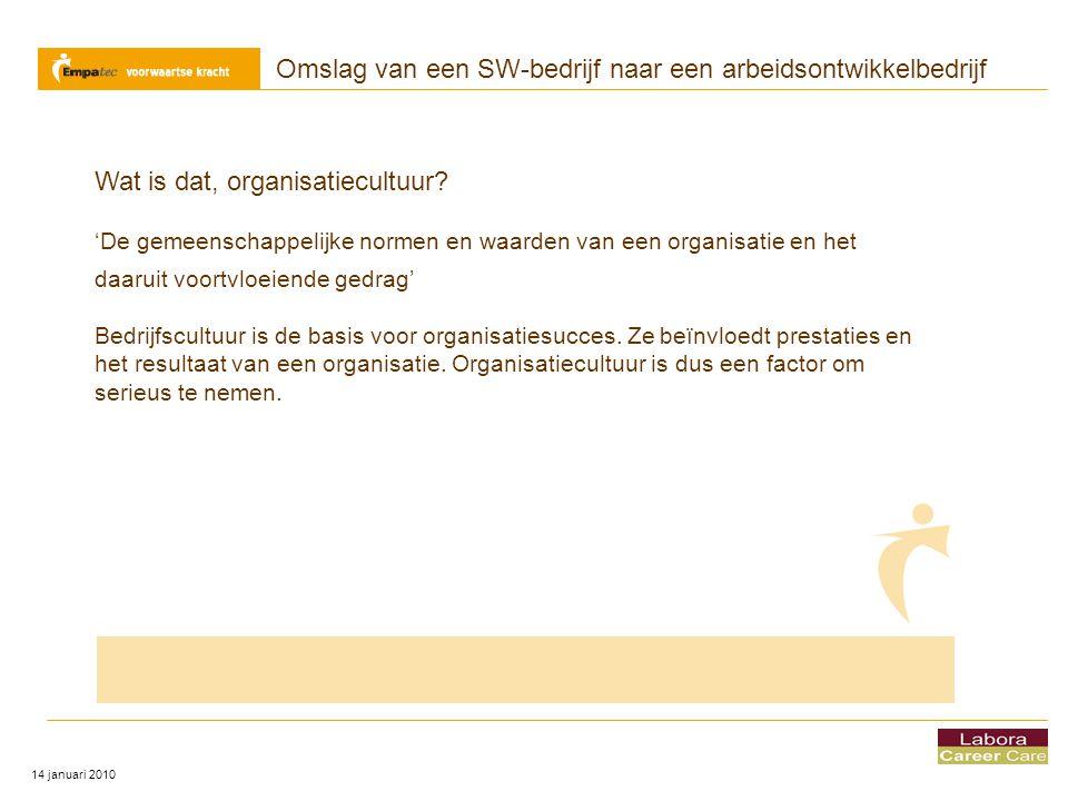 Omslag van een SW-bedrijf naar een arbeidsontwikkelbedrijf 14 januari 2010 Wat is dat, organisatiecultuur? 'De gemeenschappelijke normen en waarden va