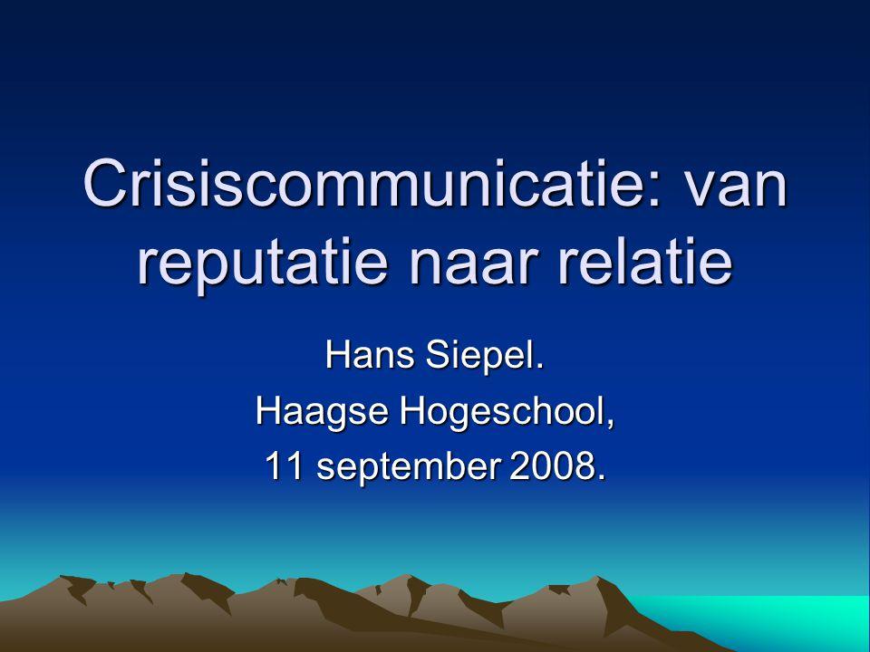 Crisiscommunicatie: van reputatie naar relatie Hans Siepel. Haagse Hogeschool, 11 september 2008.