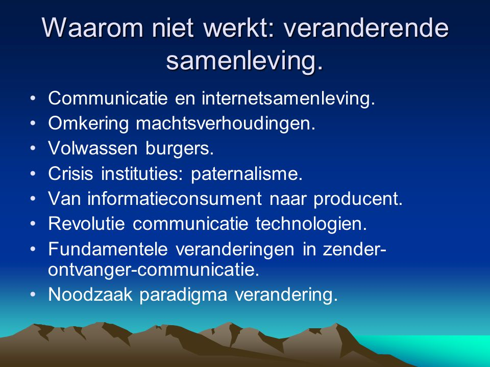 Waarom niet werkt: veranderende samenleving. •Communicatie en internetsamenleving. •Omkering machtsverhoudingen. •Volwassen burgers. •Crisis instituti