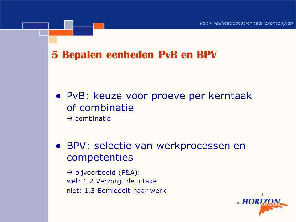 Van kwalificatiedossier naar examenplan 5 Bepalen eenheden PvB en BPV  PvB: keuze voor proeve per kerntaak of combinatie  combinatie  BPV: selectie