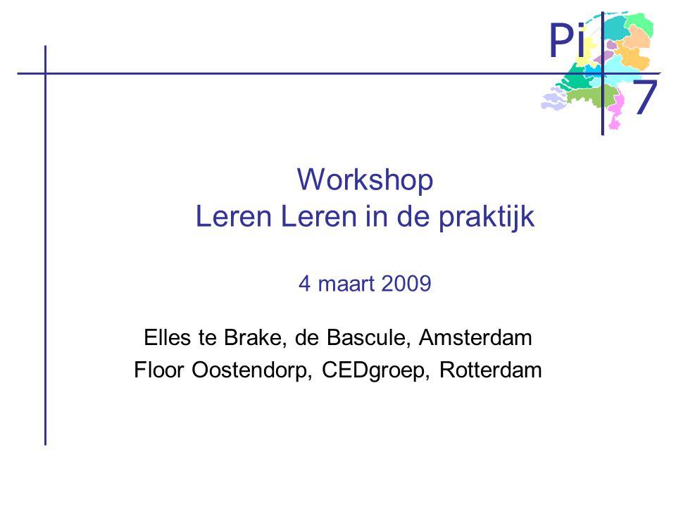 Pi 7 Workshop Leren Leren in de praktijk 4 maart 2009 Elles te Brake, de Bascule, Amsterdam Floor Oostendorp, CEDgroep, Rotterdam