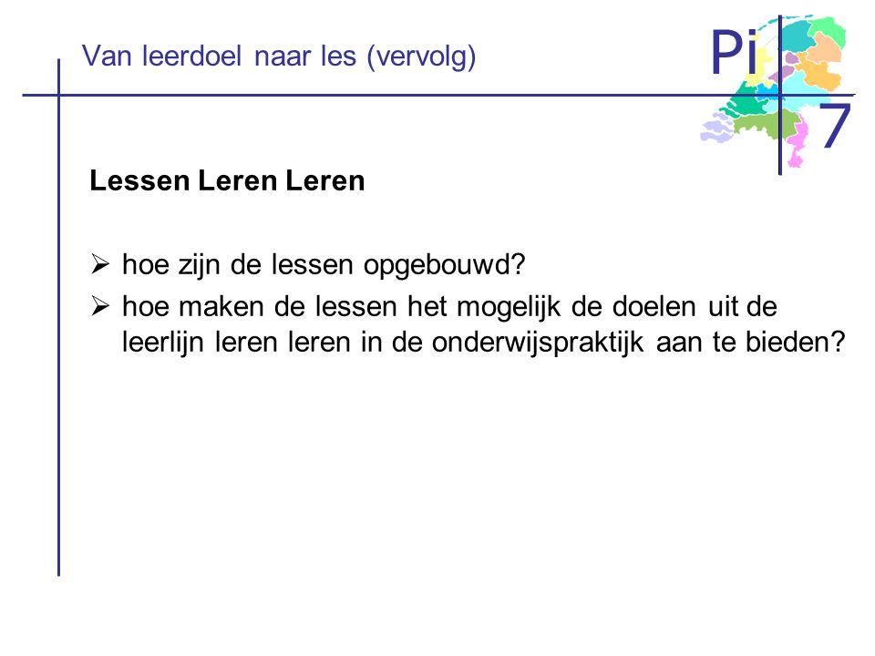 Pi 7 Van leerdoel naar les (vervolg) Lessen Leren Leren  hoe zijn de lessen opgebouwd?  hoe maken de lessen het mogelijk de doelen uit de leerlijn l