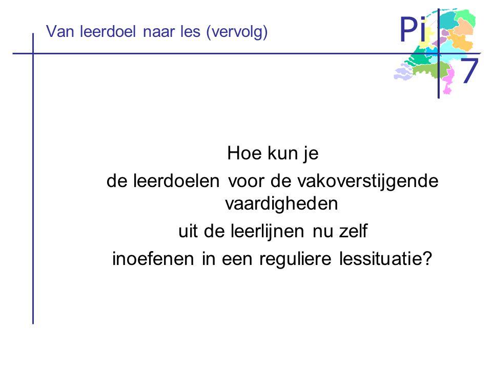 Pi 7 Van leerdoel naar les (vervolg) Hoe kun je de leerdoelen voor de vakoverstijgende vaardigheden uit de leerlijnen nu zelf inoefenen in een regulie