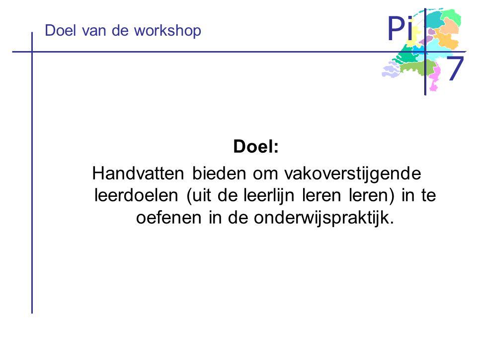 Pi 7 Doel van de workshop Doel: Handvatten bieden om vakoverstijgende leerdoelen (uit de leerlijn leren leren) in te oefenen in de onderwijspraktijk.