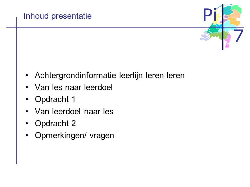 Pi 7 Inhoud presentatie •A•Achtergrondinformatie leerlijn leren leren •V•Van les naar leerdoel •O•Opdracht 1 •V•Van leerdoel naar les •O•Opdracht 2 •O