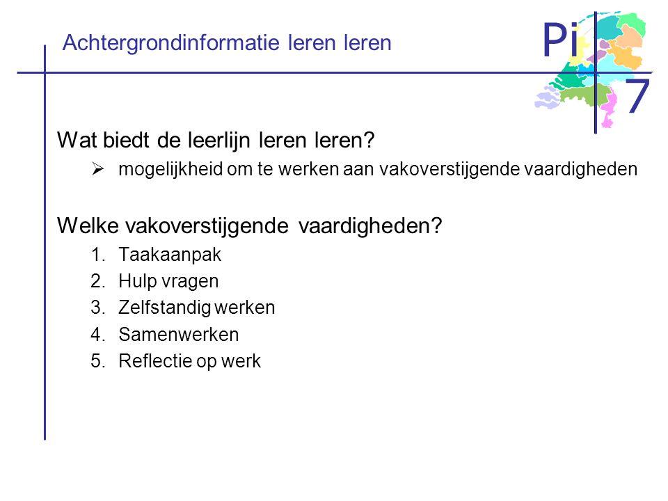 Pi 7 Achtergrondinformatie leren leren Wat biedt de leerlijn leren leren?  mogelijkheid om te werken aan vakoverstijgende vaardigheden Welke vakovers