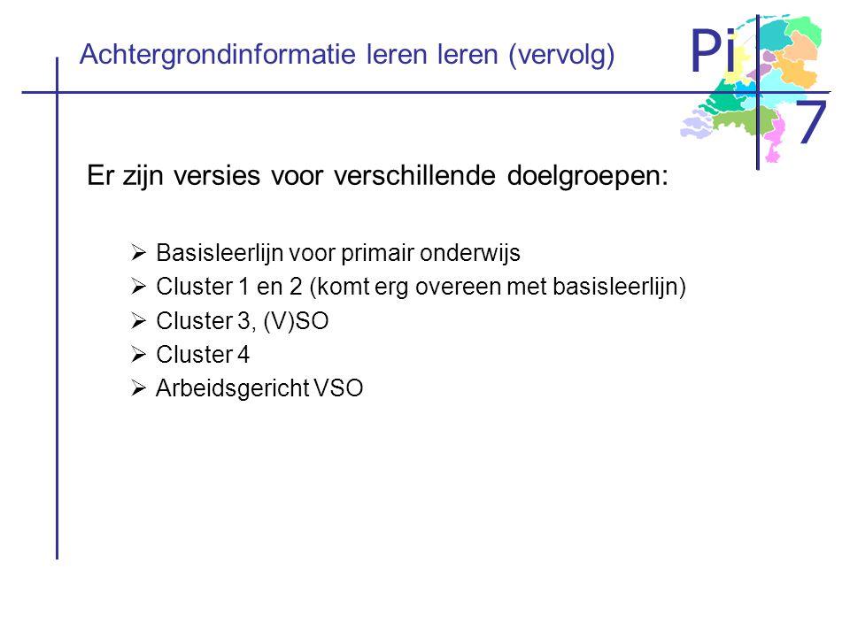 Pi 7 Achtergrondinformatie leren leren (vervolg) Er zijn versies voor verschillende doelgroepen:  Basisleerlijn voor primair onderwijs  Cluster 1 en