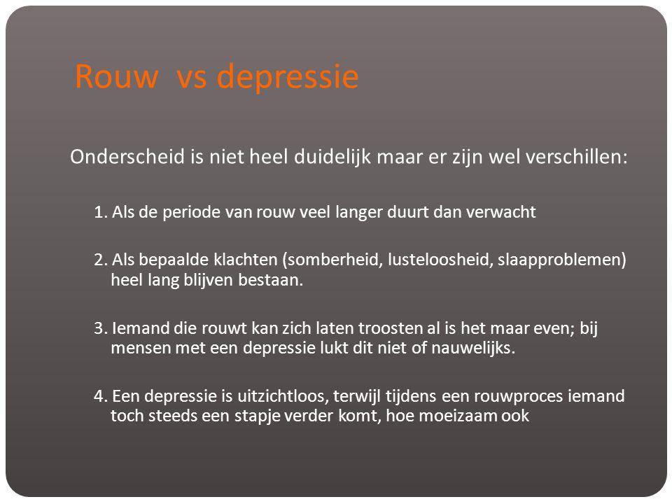 Rouw vs depressie Onderscheid is niet heel duidelijk maar er zijn wel verschillen: 1. Als de periode van rouw veel langer duurt dan verwacht 2. Als be