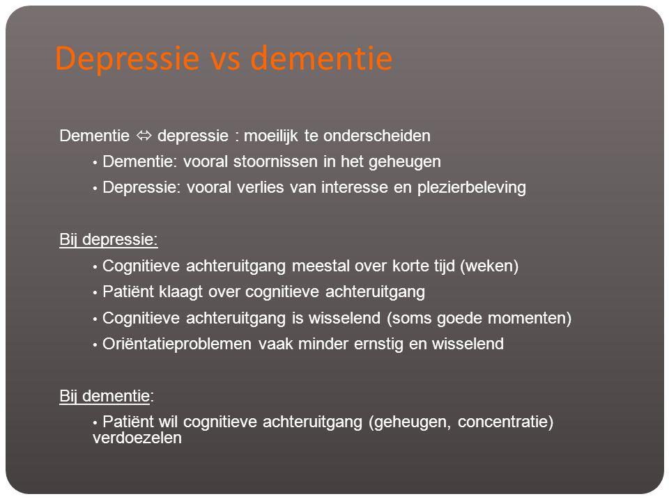 Dementie  depressie : moeilijk te onderscheiden • Dementie: vooral stoornissen in het geheugen • Depressie: vooral verlies van interesse en plezierbe