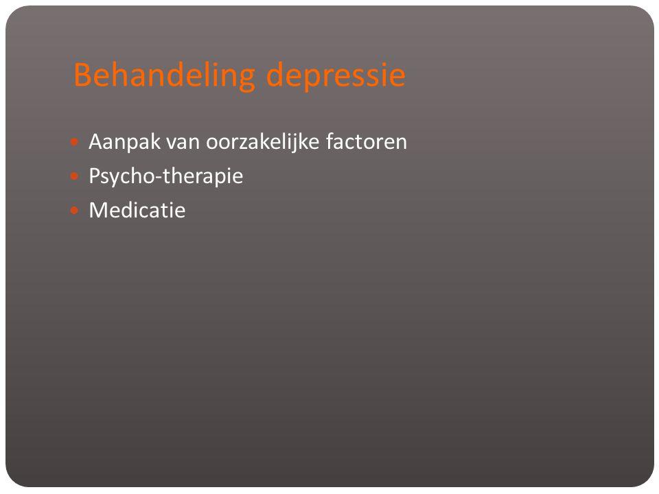 Behandeling depressie  Aanpak van oorzakelijke factoren  Psycho-therapie  Medicatie