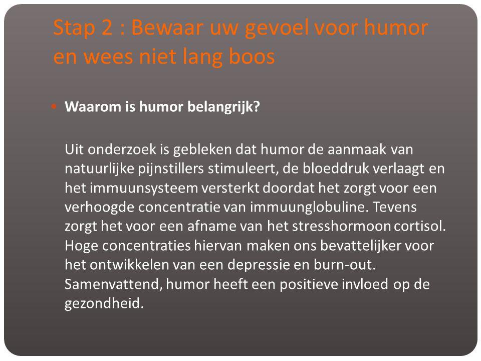 Stap 2 : Bewaar uw gevoel voor humor en wees niet lang boos  Waarom is humor belangrijk? Uit onderzoek is gebleken dat humor de aanmaak van natuurlij