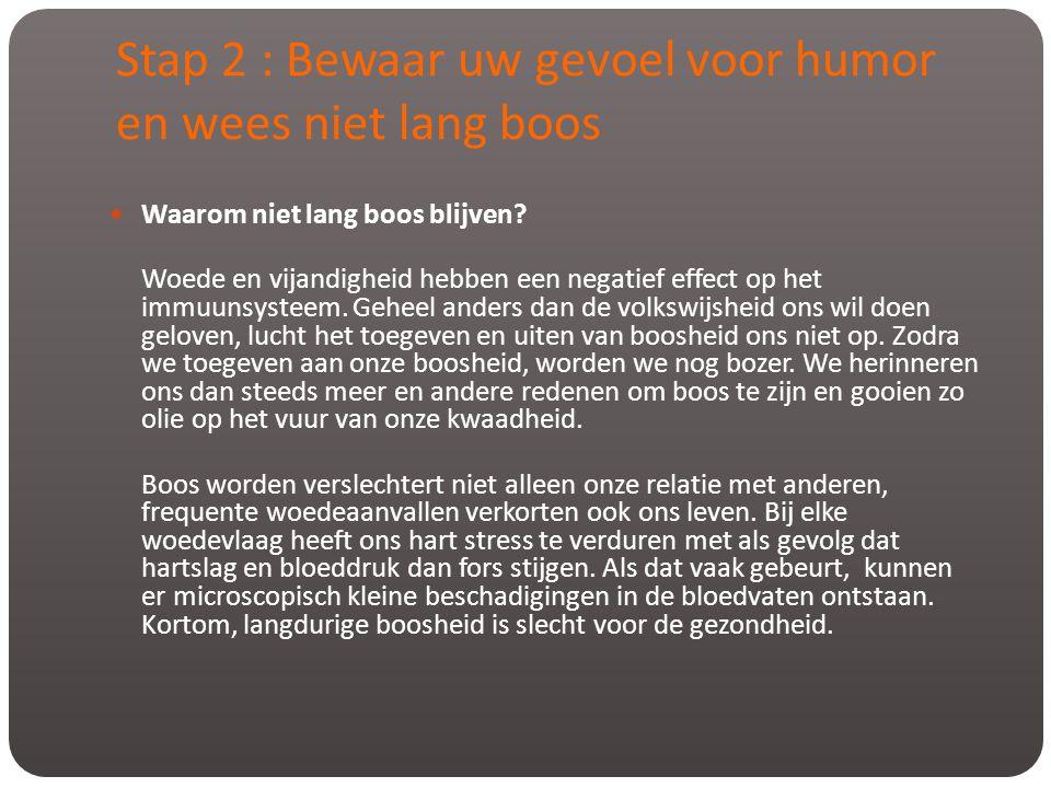 Stap 2 : Bewaar uw gevoel voor humor en wees niet lang boos  Waarom niet lang boos blijven? Woede en vijandigheid hebben een negatief effect op het i