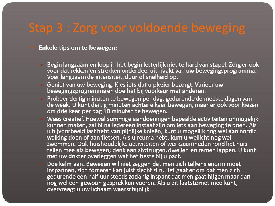 Stap 3 : Zorg voor voldoende beweging  Enkele tips om te bewegen:  Begin langzaam en loop in het begin letterlijk niet te hard van stapel. Zorg er o