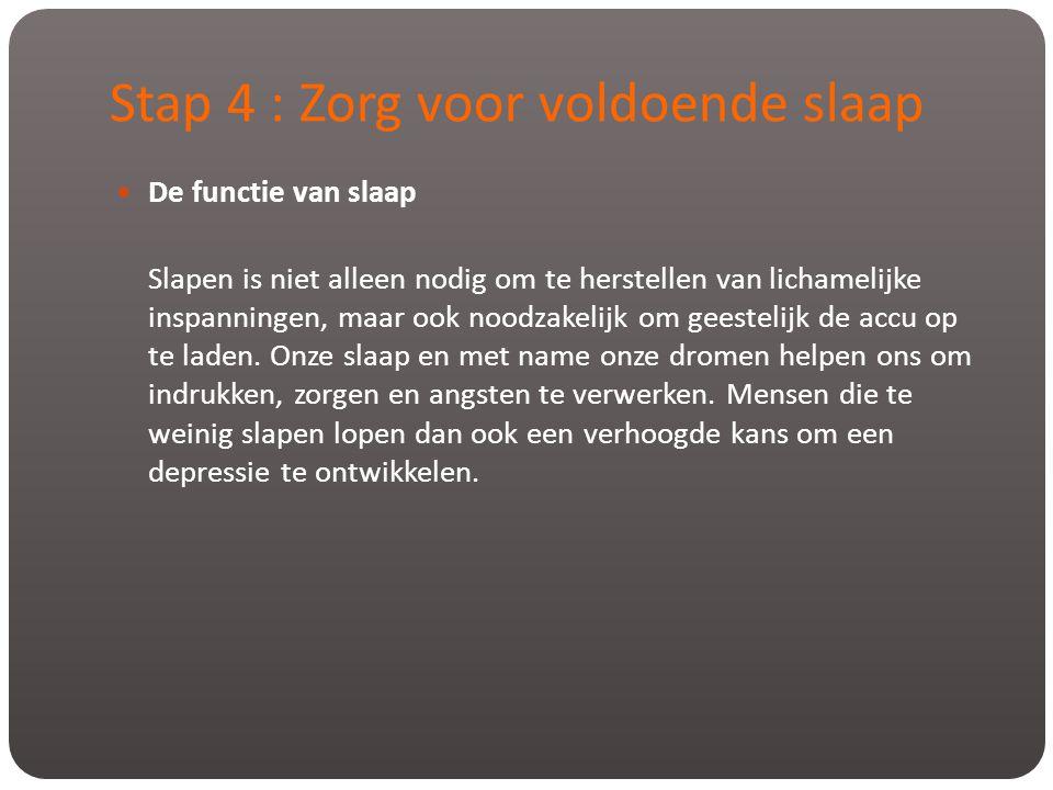 Stap 4 : Zorg voor voldoende slaap  De functie van slaap Slapen is niet alleen nodig om te herstellen van lichamelijke inspanningen, maar ook noodzak