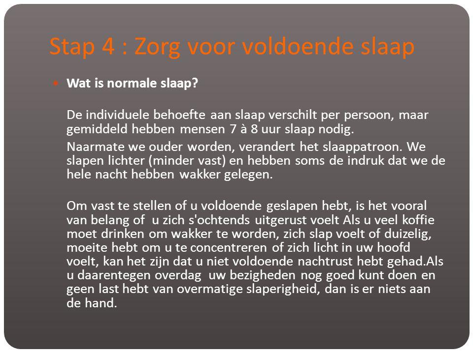 Stap 4 : Zorg voor voldoende slaap  Wat is normale slaap? De individuele behoefte aan slaap verschilt per persoon, maar gemiddeld hebben mensen 7 à 8