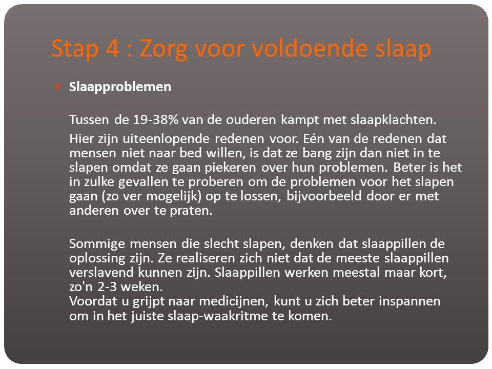 Stap 4 : Zorg voor voldoende slaap  Slaapproblemen Tussen de 19-38% van de ouderen kampt met slaapklachten. Hier zijn uiteenlopende redenen voor. Eén