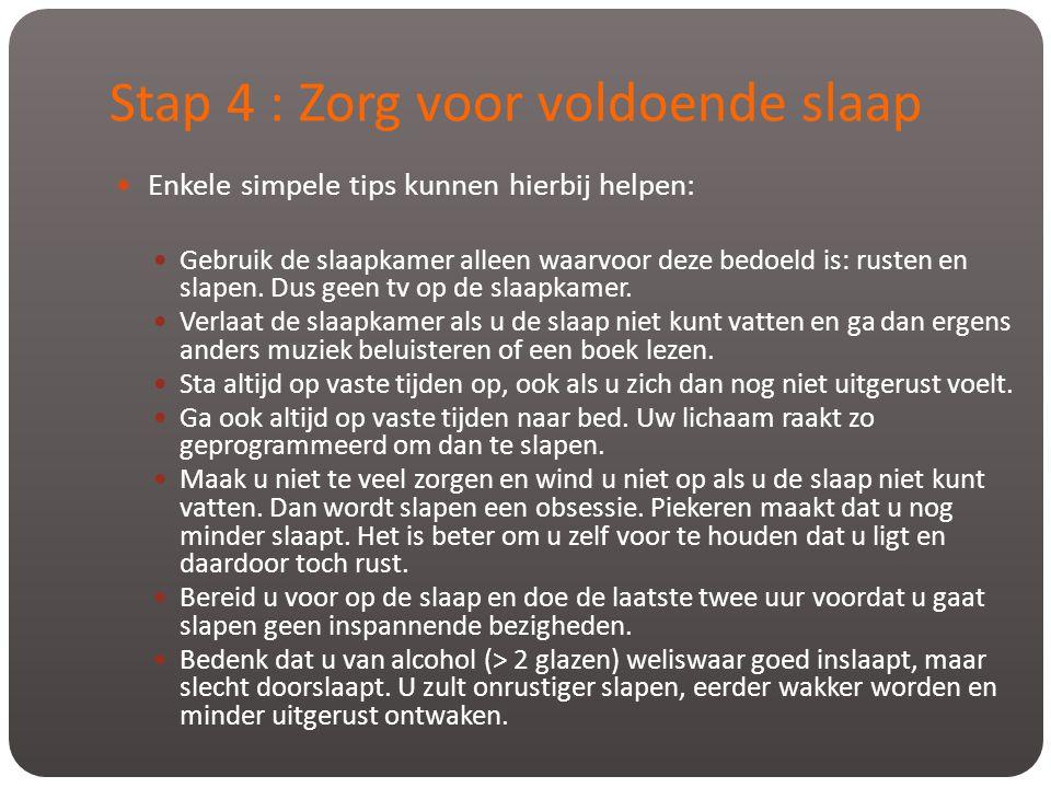 Stap 4 : Zorg voor voldoende slaap  Enkele simpele tips kunnen hierbij helpen:  Gebruik de slaapkamer alleen waarvoor deze bedoeld is: rusten en sla