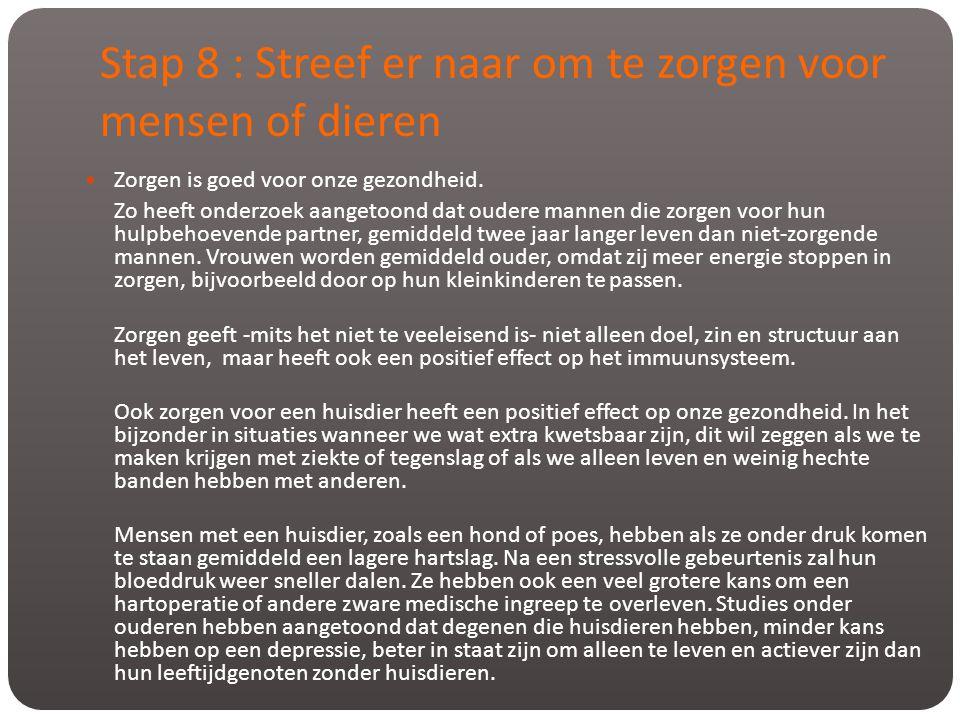 Stap 8 : Streef er naar om te zorgen voor mensen of dieren  Zorgen is goed voor onze gezondheid. Zo heeft onderzoek aangetoond dat oudere mannen die