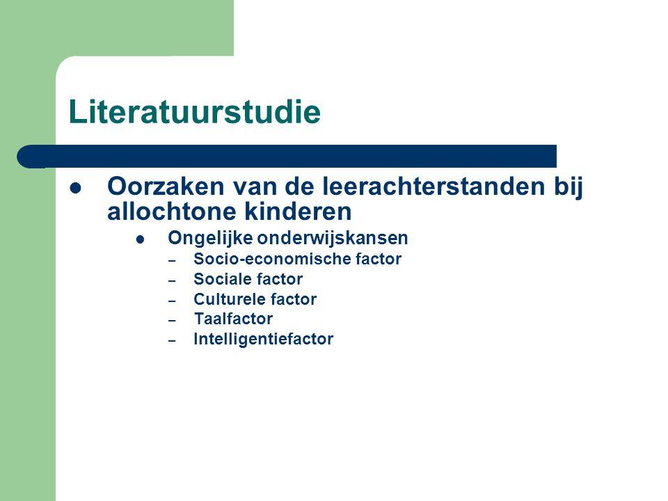 Literatuurstudie  Oorzaken van de leerachterstanden bij allochtone kinderen  Ongelijke onderwijskansen – Socio-economische factor – Sociale factor – Culturele factor – Taalfactor – Intelligentiefactor