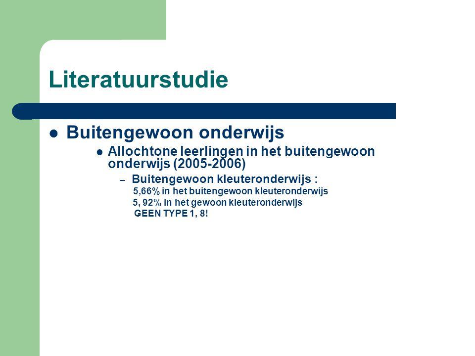 Literatuurstudie  Buitengewoon onderwijs  Allochtone leerlingen in het buitengewoon onderwijs (2005-2006) – Buitengewoon kleuteronderwijs : 5,66% in het buitengewoon kleuteronderwijs 5, 92% in het gewoon kleuteronderwijs GEEN TYPE 1, 8!