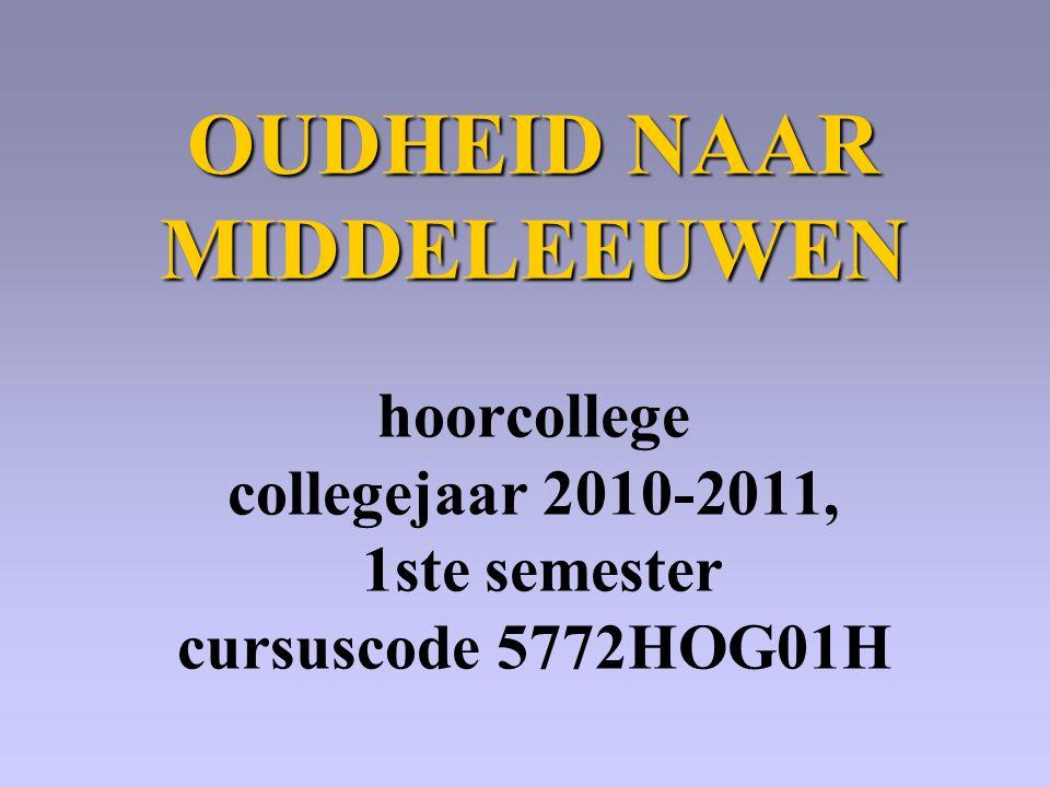 OUDHEID NAAR MIDDELEEUWEN OUDHEID NAAR MIDDELEEUWEN hoorcollege collegejaar 2010-2011, 1ste semester cursuscode 5772HOG01H