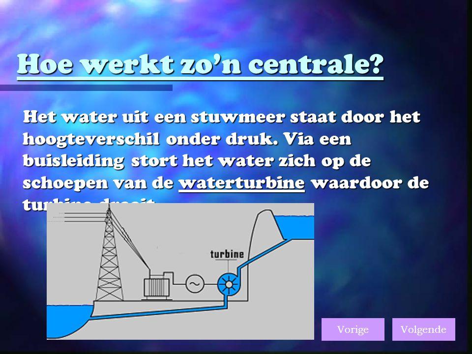 Hoe werkt zo'n centrale.Het water uit een stuwmeer staat door het hoogteverschil onder druk.