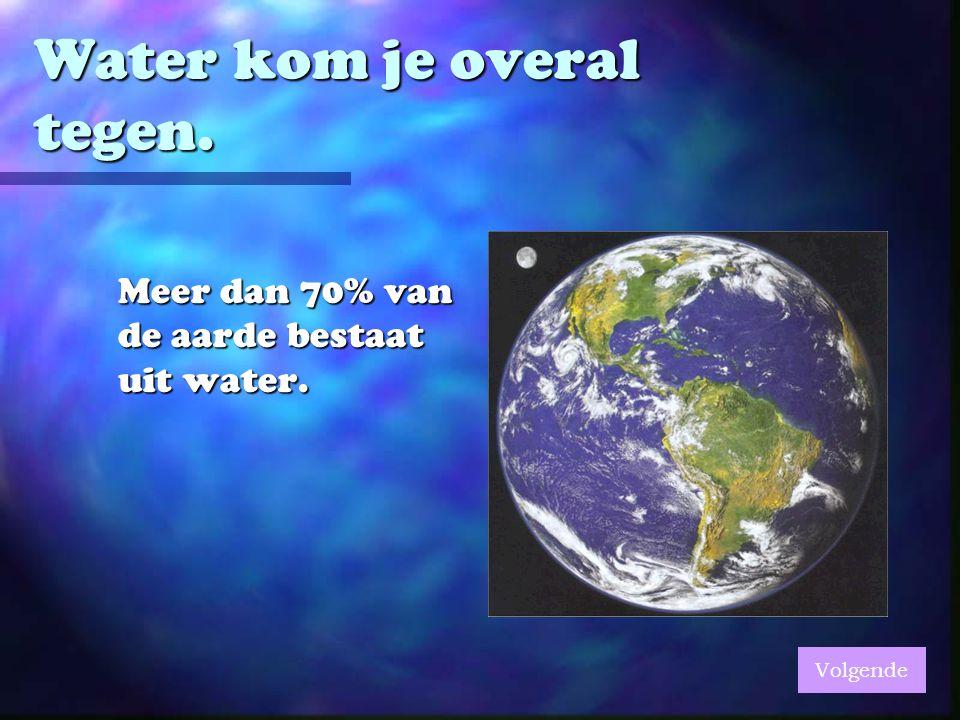 Water kom je overal tegen. Meer dan 70% van de aarde bestaat uit water. Volgende