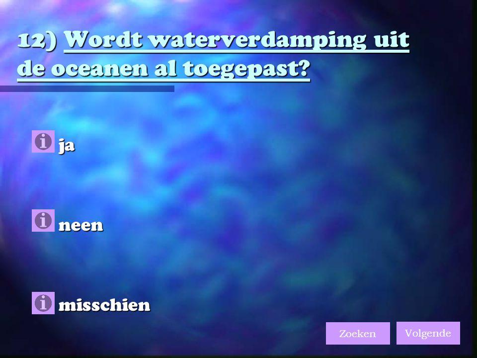 12) Wordt waterverdamping uit de oceanen al toegepast?  ja  neen  misschien Volgende Zoeken