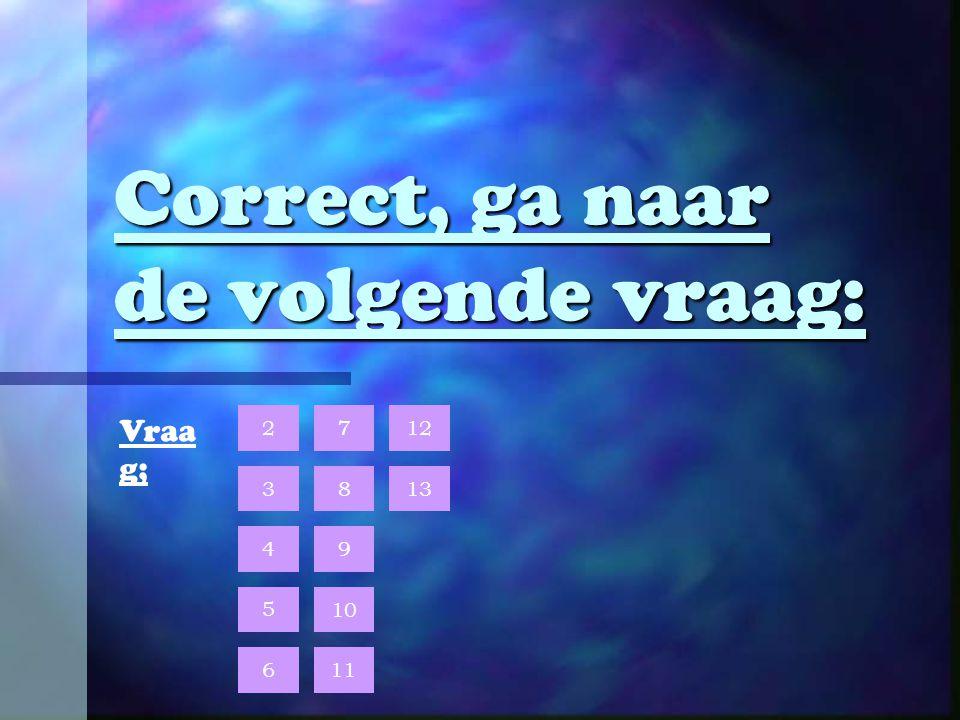Correct, ga naar de volgende vraag: 10 9 8 7 6 5 4 3 2 13 12 Vraa g; 11