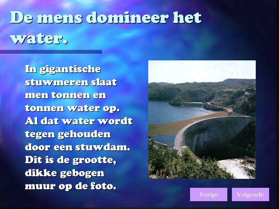 De mens domineer het water.In gigantische stuwmeren slaat men tonnen en tonnen water op.