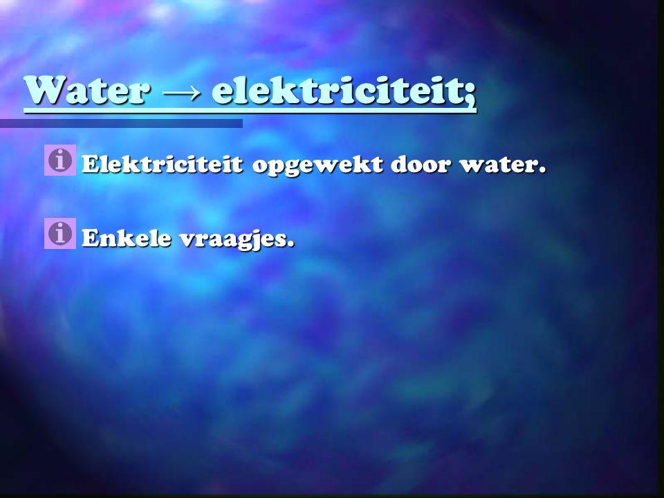 Water → elektriciteit;  Elektriciteit opgewekt door water.  Enkele vraagjes.