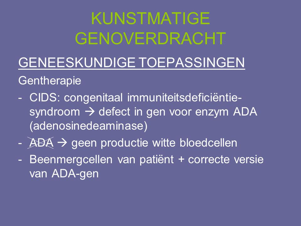 KUNSTMATIGE GENOVERDRACHT GENEESKUNDIGE TOEPASSINGEN Gentherapie -CIDS: congenitaal immuniteitsdeficiëntie- syndroom  defect in gen voor enzym ADA (a