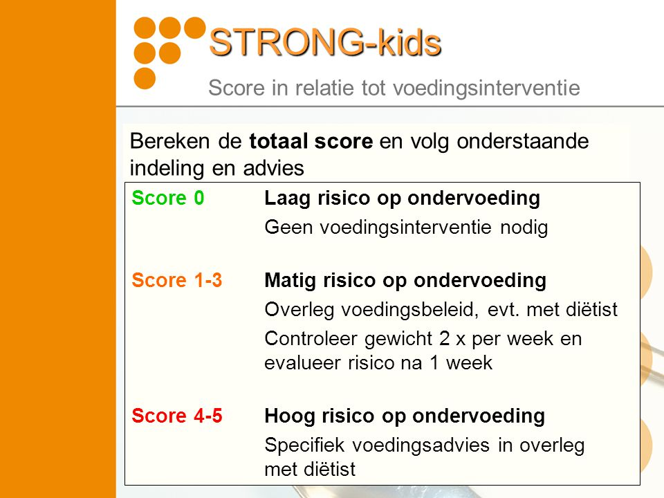 STRONG-kids STRONG-kids Score in relatie tot voedingsinterventie Bereken de totaal score en volg onderstaande indeling en advies Score 0Laag risico op