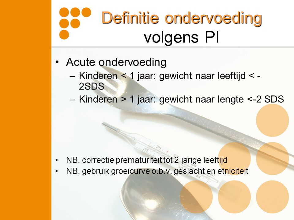 Definitie ondervoeding volgens PI •Acute ondervoeding –Kinderen < 1 jaar: gewicht naar leeftijd < - 2SDS –Kinderen > 1 jaar: gewicht naar lengte <-2 S