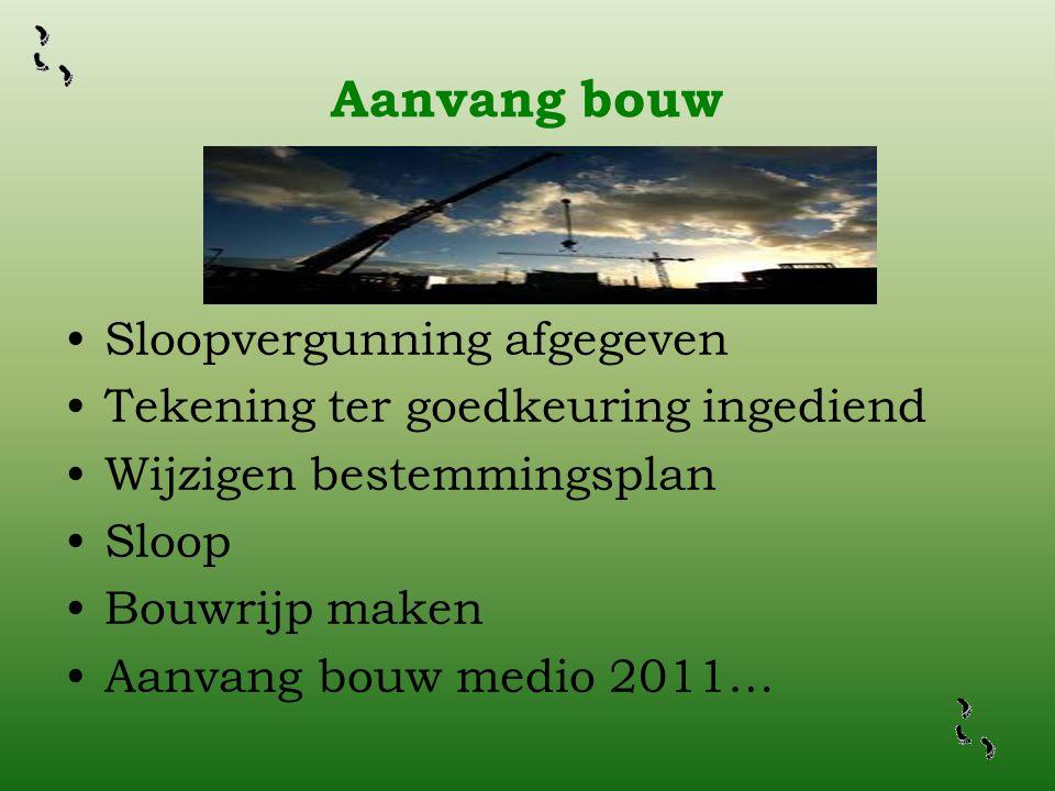 Aanvang bouw •Sloopvergunning afgegeven •Tekening ter goedkeuring ingediend •Wijzigen bestemmingsplan •Sloop •Bouwrijp maken •Aanvang bouw medio 2011…