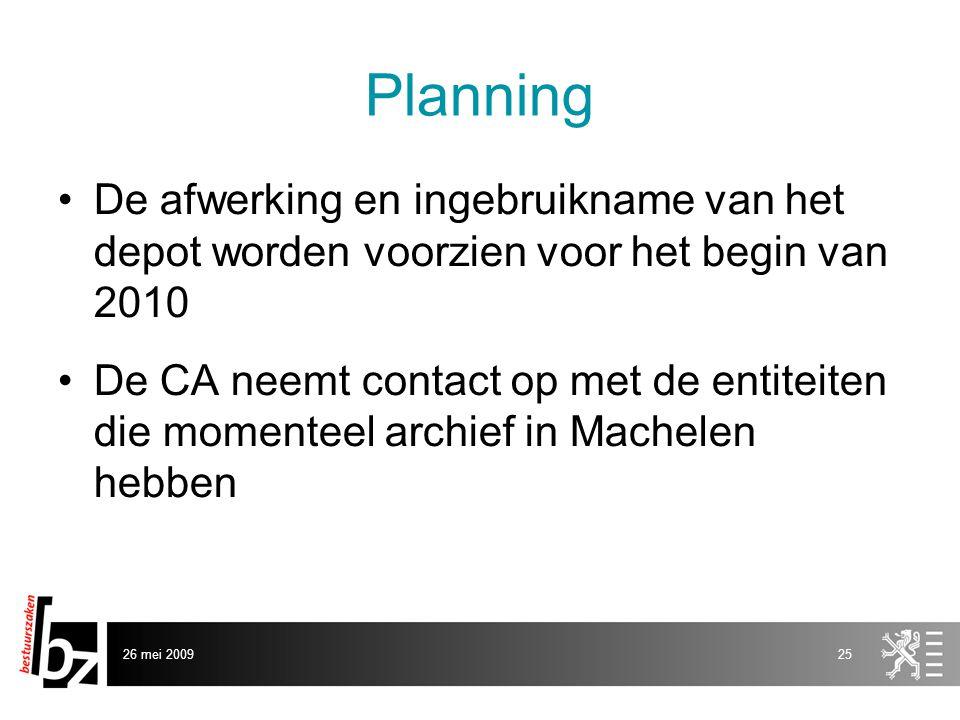 26 mei 200925 Planning •De afwerking en ingebruikname van het depot worden voorzien voor het begin van 2010 •De CA neemt contact op met de entiteiten die momenteel archief in Machelen hebben