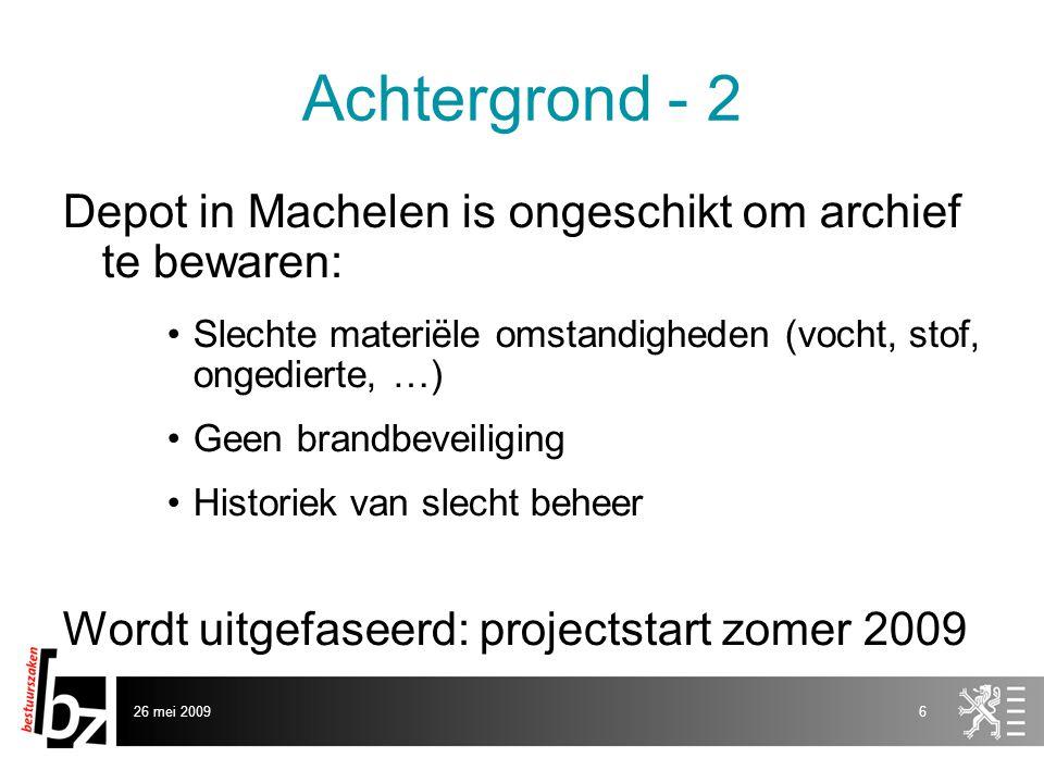 26 mei 20096 Achtergrond - 2 Depot in Machelen is ongeschikt om archief te bewaren: •Slechte materiële omstandigheden (vocht, stof, ongedierte, …) •Geen brandbeveiliging •Historiek van slecht beheer Wordt uitgefaseerd: projectstart zomer 2009
