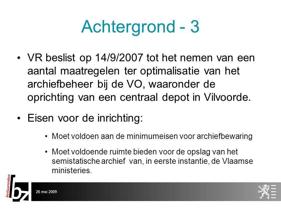 26 mei 2009 Achtergrond - 3 • VR beslist op 14/9/2007 tot het nemen van een aantal maatregelen ter optimalisatie van het archiefbeheer bij de VO, waaronder de oprichting van een centraal depot in Vilvoorde.