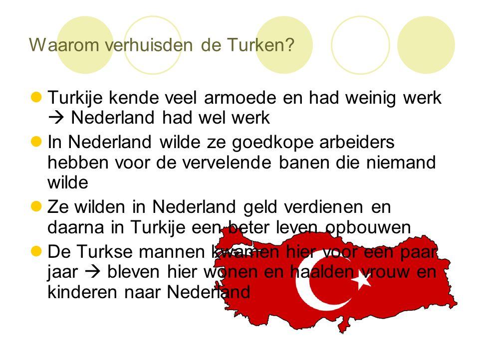 Waarom verhuisden de Turken?  Turkije kende veel armoede en had weinig werk  Nederland had wel werk  In Nederland wilde ze goedkope arbeiders hebbe