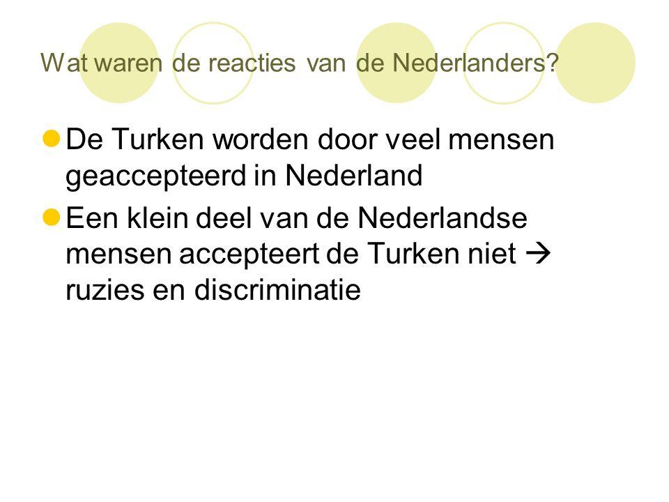 Wat waren de reacties van de Nederlanders?  De Turken worden door veel mensen geaccepteerd in Nederland  Een klein deel van de Nederlandse mensen ac