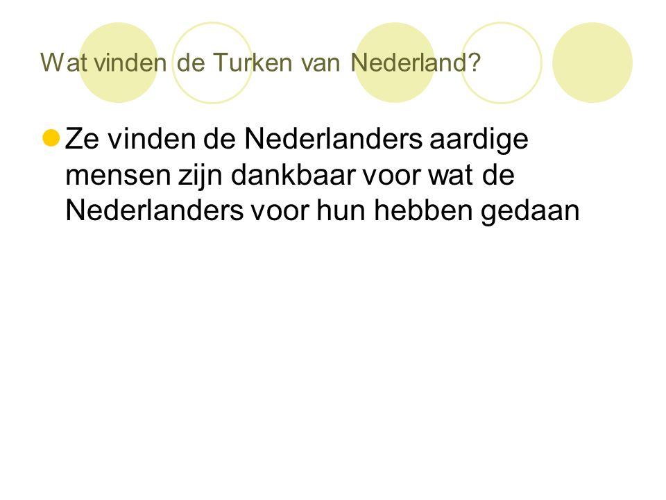 Wat vinden de Turken van Nederland?  Ze vinden de Nederlanders aardige mensen zijn dankbaar voor wat de Nederlanders voor hun hebben gedaan