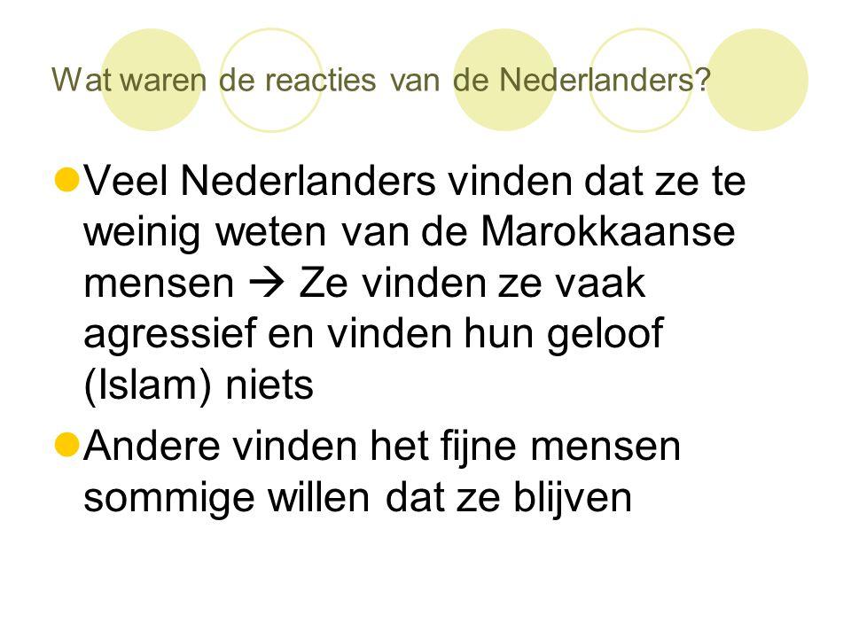 Wat waren de reacties van de Nederlanders?  Veel Nederlanders vinden dat ze te weinig weten van de Marokkaanse mensen  Ze vinden ze vaak agressief e
