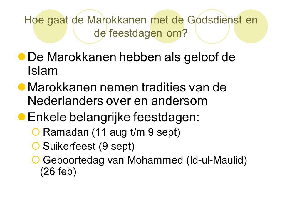 Hoe gaat de Marokkanen met de Godsdienst en de feestdagen om?  De Marokkanen hebben als geloof de Islam  Marokkanen nemen tradities van de Nederland